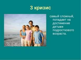 3 кризис самый сложный, попадает на достижение детьми подросткового возраста.