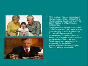 * Женщины проще осваивают роль пенсионерки, остаются в роли хозяйки дома, орг