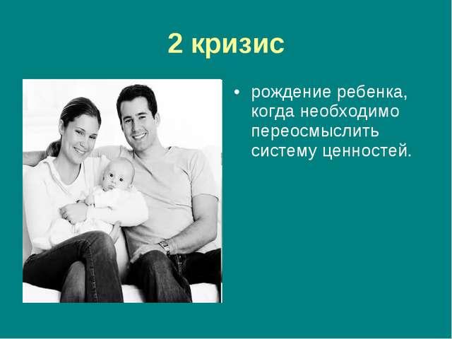 2 кризис рождение ребенка, когда необходимо переосмыслить систему ценностей.