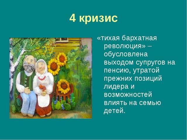 4 кризис «тихая бархатная революция» – обусловлена выходом супругов на пенсию...