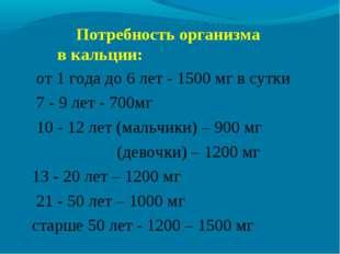 Потребность организма в кальции: от 1 года до 6 лет - 1500 мг в сутки 7 - 9