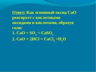 Ответ: Как основный оксид CaO реагирует с кислотными оксидами и кислотами, об