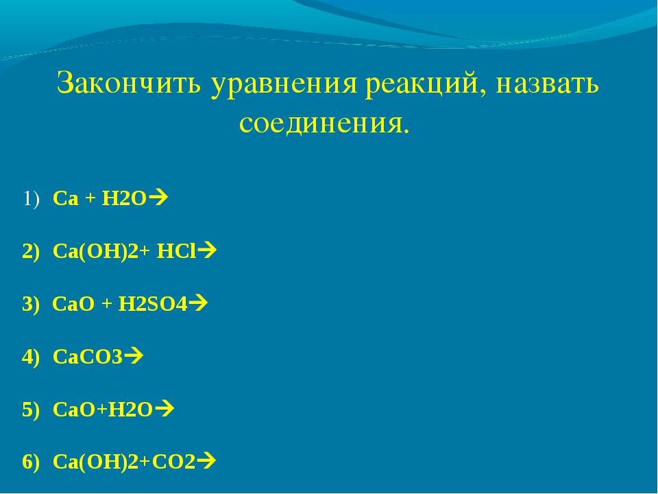 Закончить уравнения реакций, назвать соединения. Сa + H2O Ca(OH)2+ HCl 3) C...