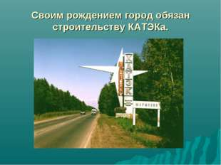 Своим рождением город обязан строительству КАТЭКа.