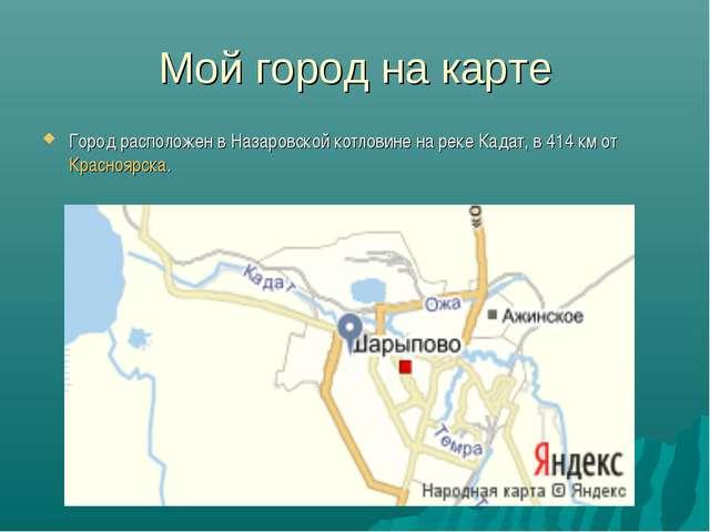 Мой город на карте Город расположен в Назаровской котловине на реке Кадат, в...