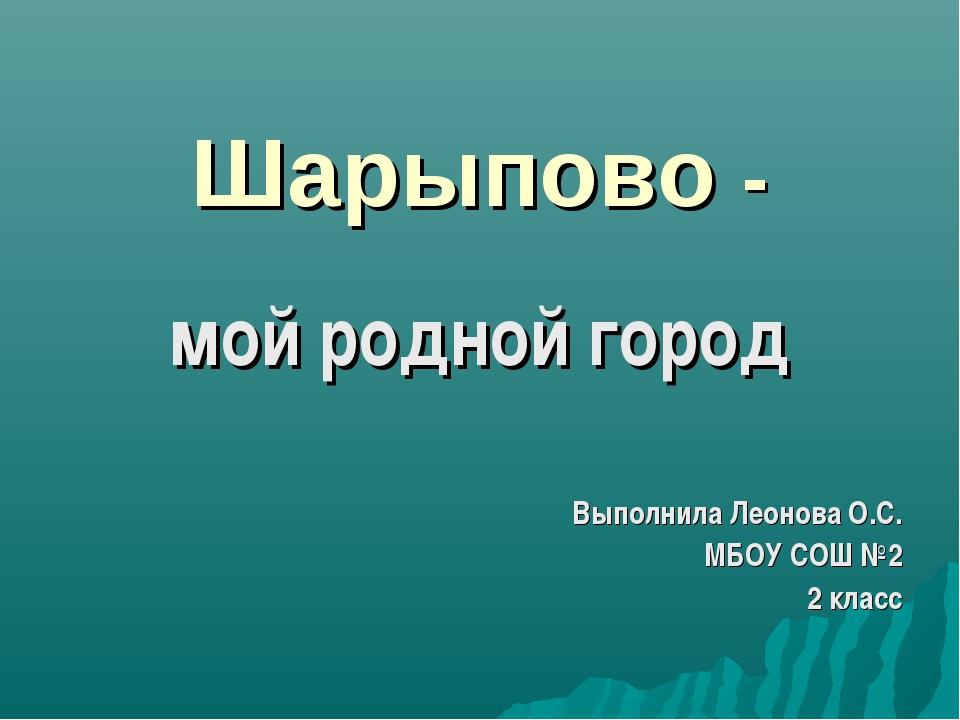 Шарыпово - мой родной город Выполнила Леонова О.С. МБОУ СОШ №2 2 класс