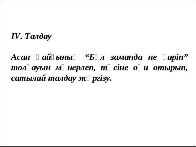"""IV. Талдау Асан қайғының """"Бұл заманда не ғаріп"""" толғауын мәнерлеп, түсіне оқ..."""
