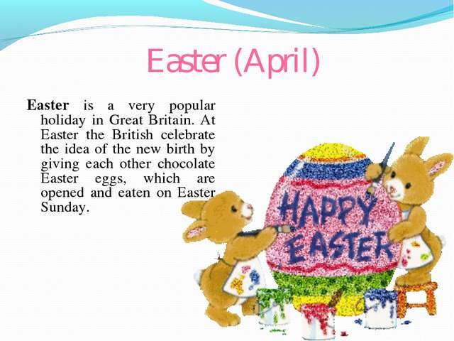 Easter (April) Easter is a very popular holiday in Great Britain. At Easter t...