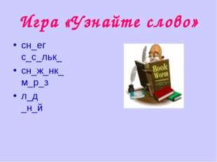 Игра «Узнайте слово» сн_егс_с_льк_ сн_ж_нк_м_р_з л_д_н_й