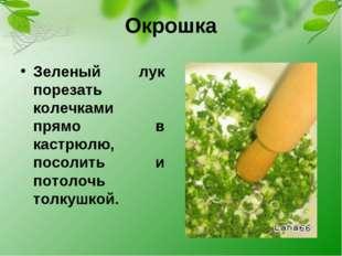 Окрошка Зеленый лук порезать колечками прямо в кастрюлю, посолить и потолочь