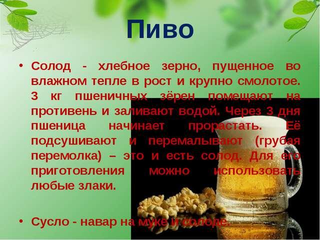 Пиво Солод - хлебное зерно, пущенное во влажном тепле в рост и крупно смолото...