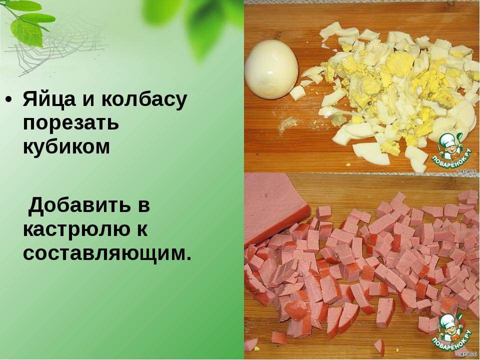 Яйца и колбасу порезать кубиком  Добавить в кастрюлю к составляющим.