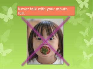 Never talk with your mouth full.