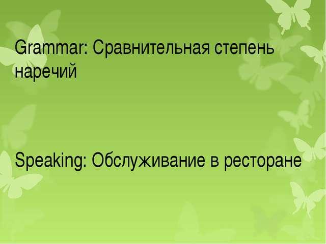 Grammar: Сравнительная степень наречий Speaking: Обслуживание в ресторане