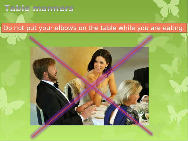 Do not put your elbows on the table while you are eating.