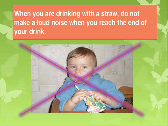 When you are drinking with a straw, do not make a loud noise when you reach t...