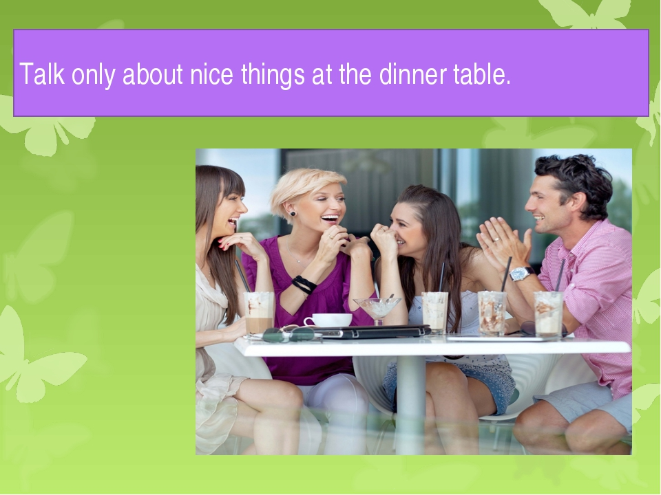 Talk only about nice things at the dinner table.
