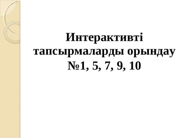 Интерактивті тапсырмаларды орындау №1, 5, 7, 9, 10