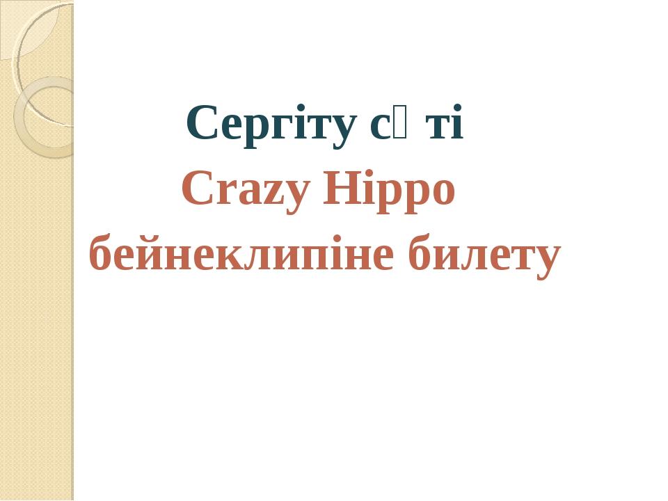 Сергіту сәті Crazy Hippo бейнеклипіне билету