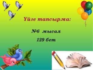 Үйге тапсырма: №6 мысал 129 бет
