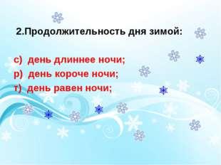 2.Продолжительность дня зимой: с) день длиннее ночи; р) день короче ночи; т)