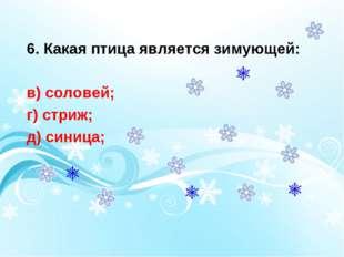 6. Какая птица является зимующей: в) соловей; г) стриж; д) синица;