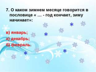 7. О каком зимнем месяце говорится в пословице « … - год кончает, зиму начина
