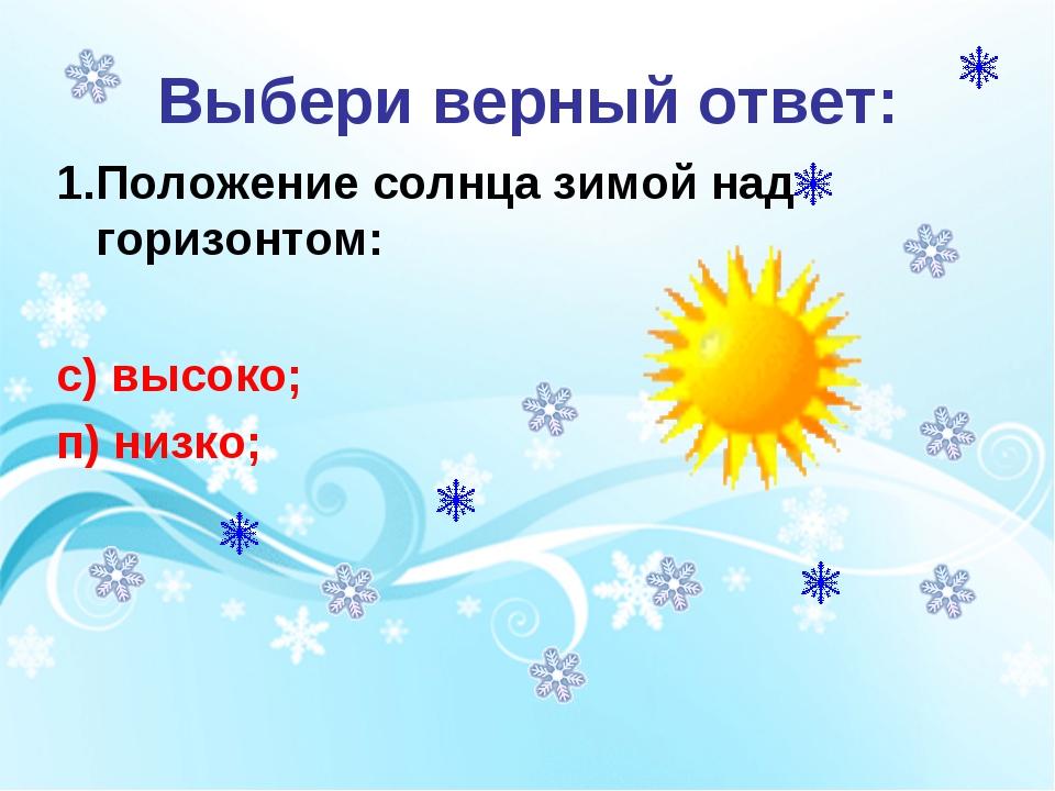 Выбери верный ответ: 1.Положение солнца зимой над горизонтом:  с) высоко; п)...