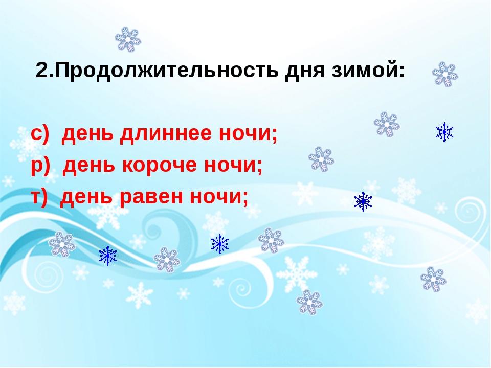 2.Продолжительность дня зимой: с) день длиннее ночи; р) день короче ночи; т)...