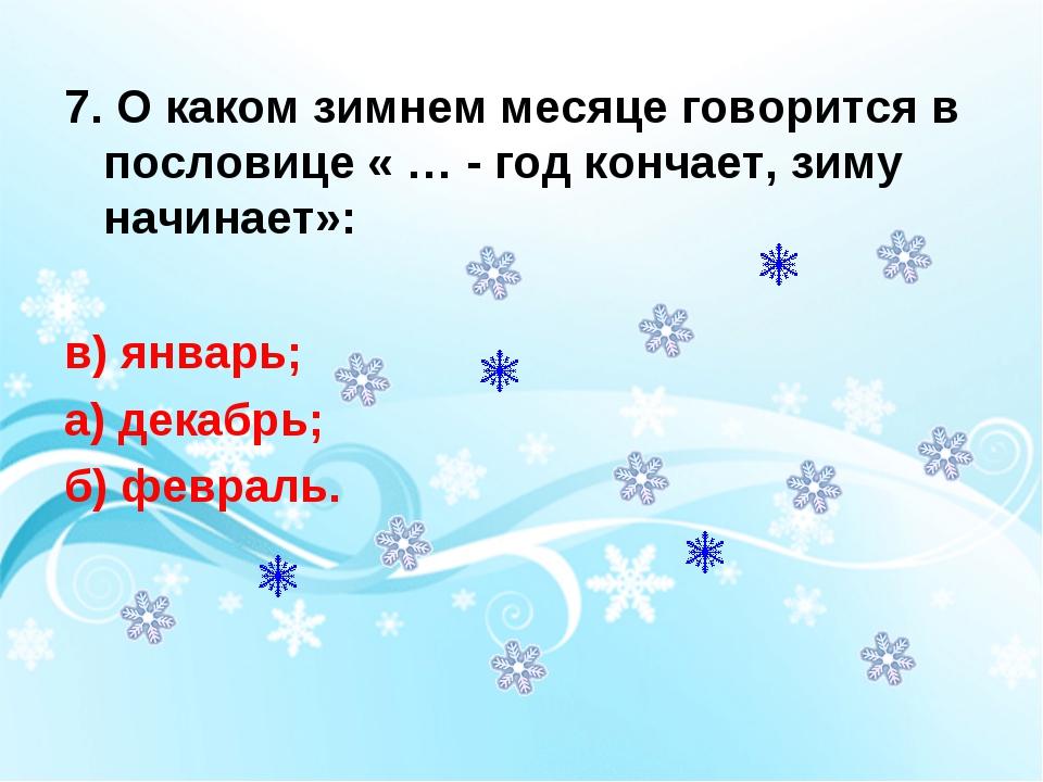 7. О каком зимнем месяце говорится в пословице « … - год кончает, зиму начина...