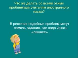 Что же делать со всеми этими проблемами учителям иностранного языка? В решени