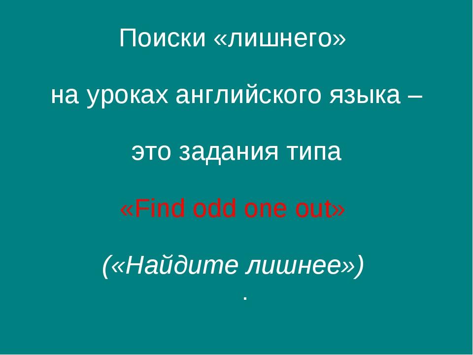 Поиски «лишнего» на уроках английского языка – это задания типа «Find odd one...