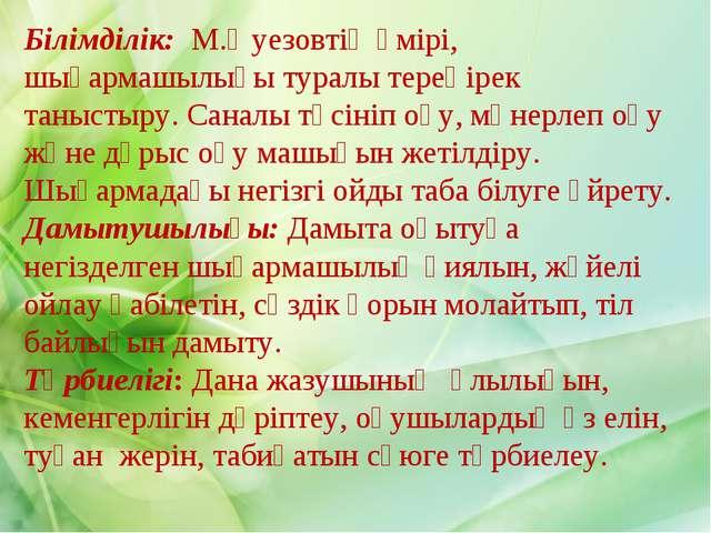 Білімділік: М.Әуезовтің өмірі, шығармашылығы туралы тереңірек таныстыру. Сана...