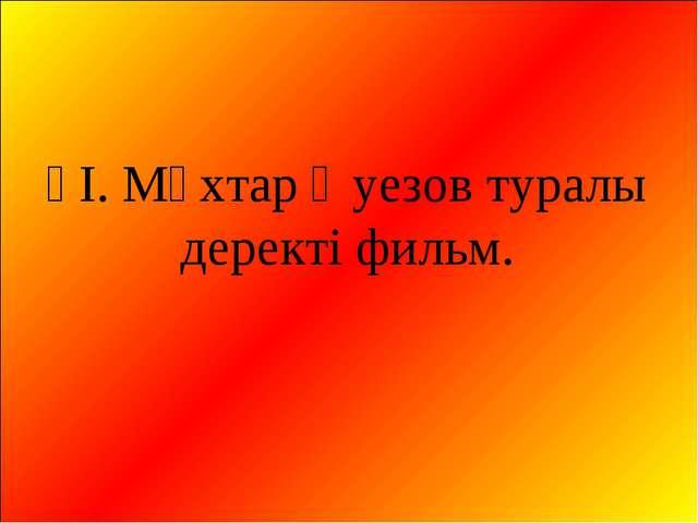 ҮІ. Мұхтар Әуезов туралы деректі фильм.