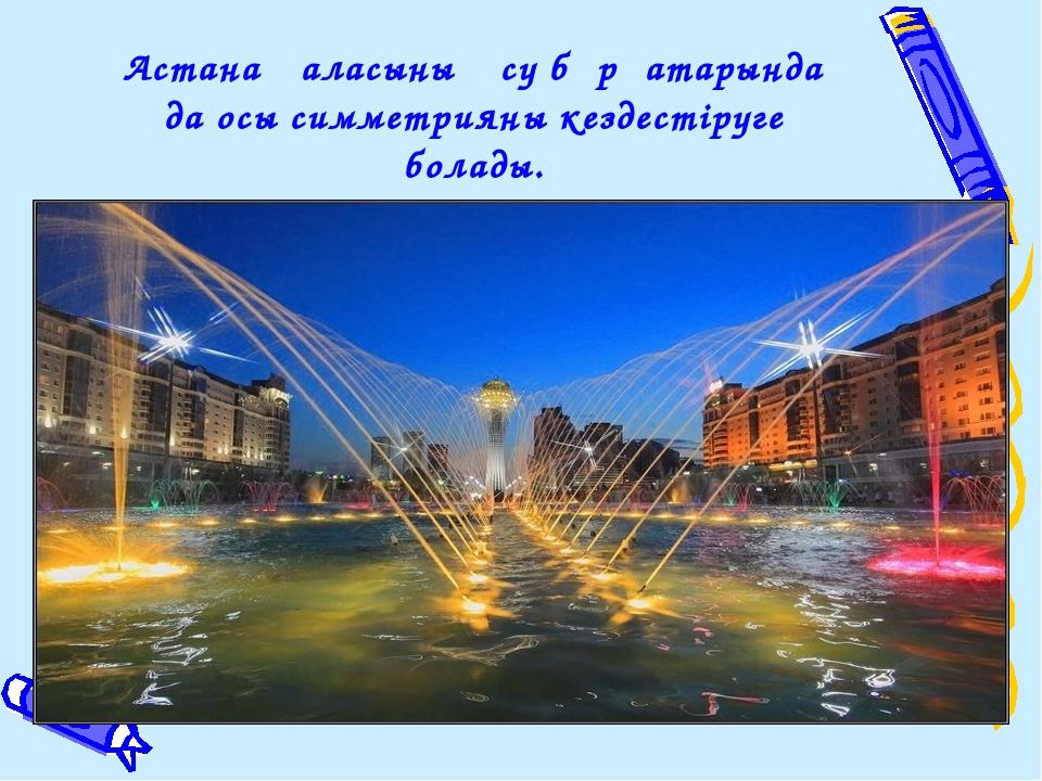 Астана қаласының су бұрқатарында да осы симметрияны кездестіруге болады.