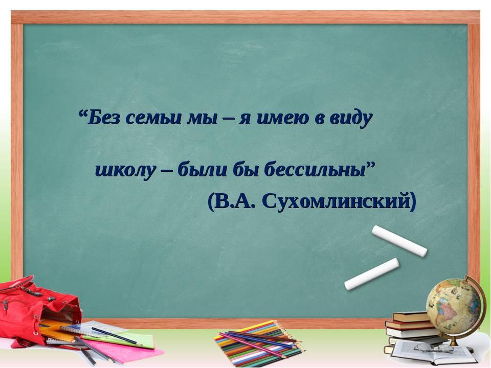 """""""Без семьи мы – я имею в виду школу – были бы бессильны"""" (В.А. Сухомлинский)"""