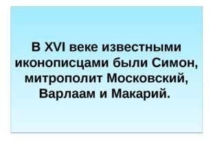 В XVI веке известными иконописцами были Симон, митрополит Московский, Варлаам
