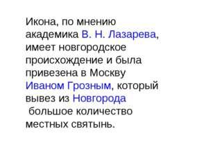 Икона, по мнению академикаВ.Н.Лазарева, имеет новгородское происхождение и