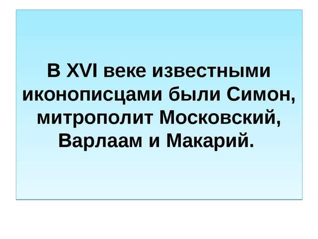В XVI веке известными иконописцами были Симон, митрополит Московский, Варлаам...
