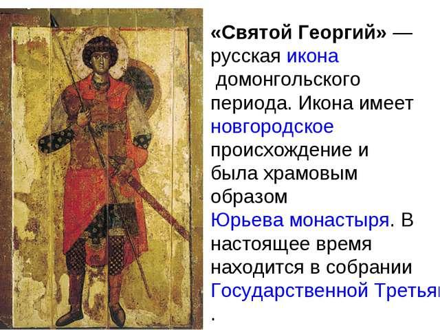 «Святой Георгий»— русскаяиконадомонгольского периода. Икона имеетновгород...
