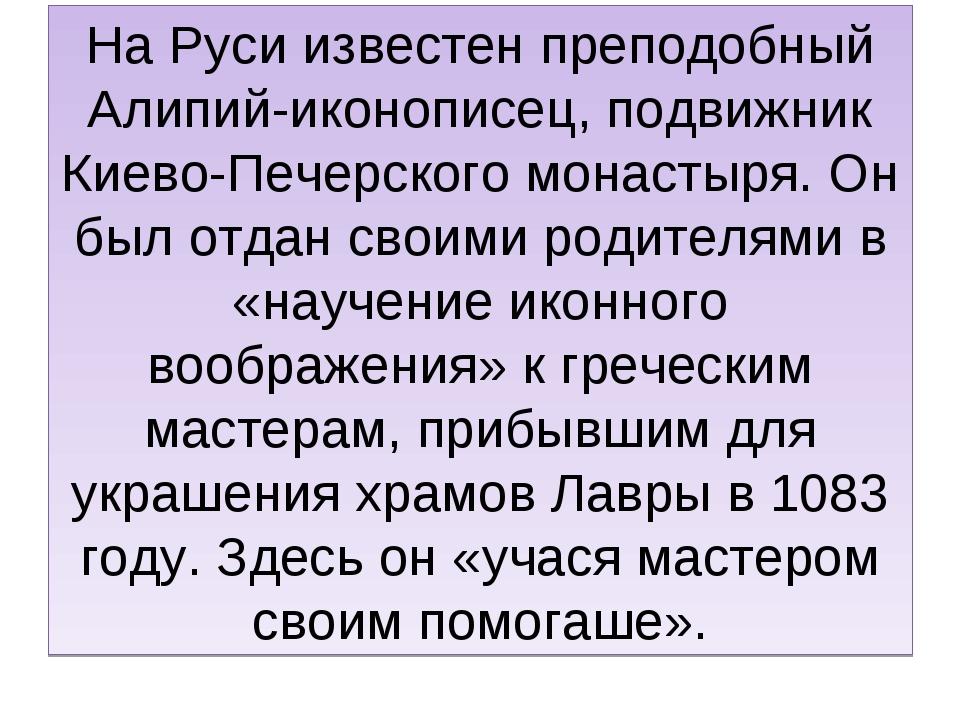 На Руси известен преподобный Алипий-иконописец, подвижник Киево-Печерского мо...