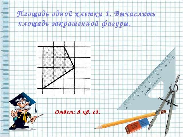 Площадь одной клетки 1. Вычислить площадь закрашенной фигуры. Ответ: 8 кв. ед.