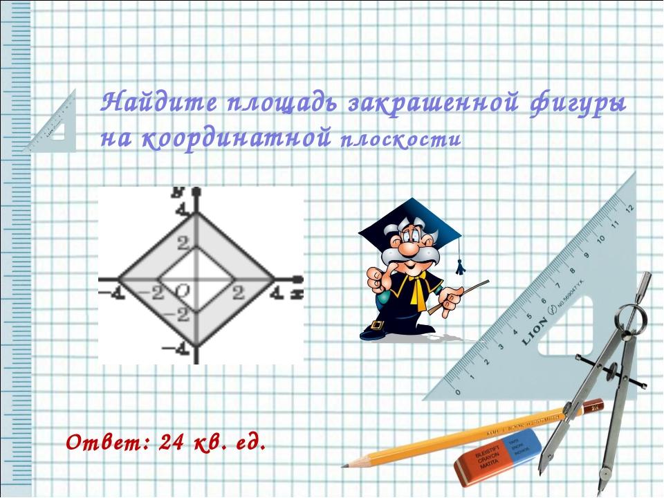 Найдите площадь закрашенной фигуры на координатной плоскости Ответ: 24 кв. ед.