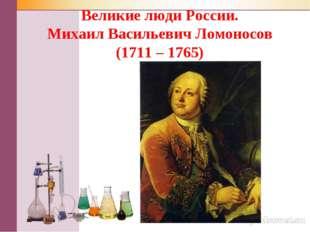 Великие люди России. Михаил Васильевич Ломоносов (1711 – 1765)