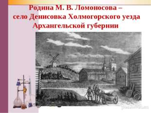 Родина М. В. Ломоносова – село Денисовка Холмогорского уезда Архангельской гу