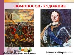 ЛОМОНОСОВ - ХУДОЖНИК Мозаика «Полтавская битва» Мозаика «Пётр 1»