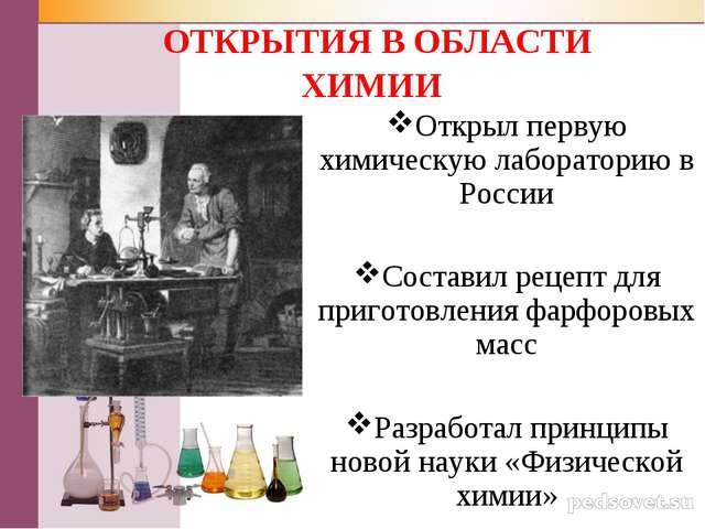 ОТКРЫТИЯ В ОБЛАСТИ ХИМИИ Открыл первую химическую лабораторию в России Соста...