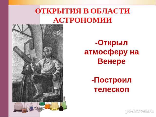 -Открыл атмосферу на Венере -Построил телескоп ОТКРЫТИЯ В ОБЛАСТИ АСТРОНОМИИ