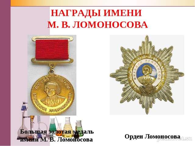 НАГРАДЫ ИМЕНИ М. В. ЛОМОНОСОВА Большая золотая медаль имени М. В. Ломоносова...
