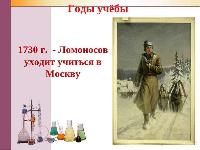 1730 г. - Ломоносов уходит учиться в Москву Годы учёбы